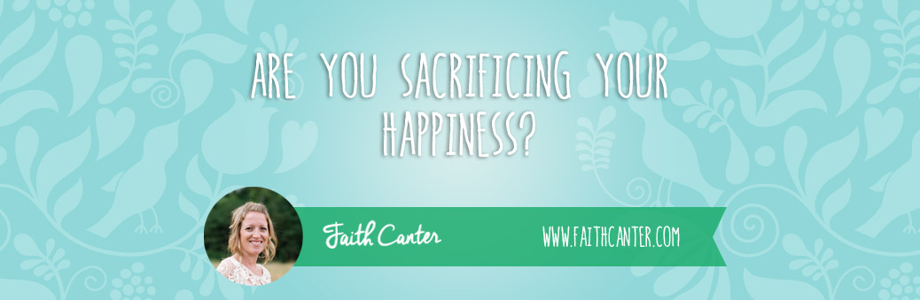 Are You Sacrificing Your Happiness?